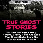 True Ghost Stories: Haunted Buildings, Creepy Forests, Spooky Tales and Eerie True Ghost Stories from the Scariest Places on Earth | Jason Keeler