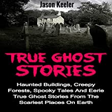True Ghost Stories: Haunted Buildings, Creepy Forests, Spooky Tales and Eerie True Ghost Stories from the Scariest Places on Earth | Livre audio Auteur(s) : Jason Keeler Narrateur(s) : Robert A. K. Gonyo