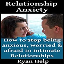 Relationship Anxiety: How to Stop Being Anxious, Worried and Afraid in Intimate Relationships Audiobook by Ryan Help Narrated by Eddie Leonard Jr.