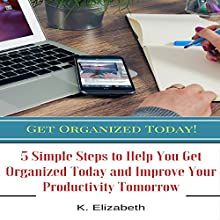 Get Organized Today!: 5 Simple Steps to Help You Get Organized Today and Improve Your Productivity Tomorrow Audiobook by K. Elizabeth Narrated by K.W. Keene