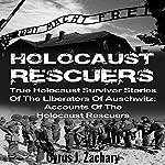 Holocaust Rescuers: True Holocaust Survivor Stories of the Liberators of Auschwitz   Cyrus J. Zachary