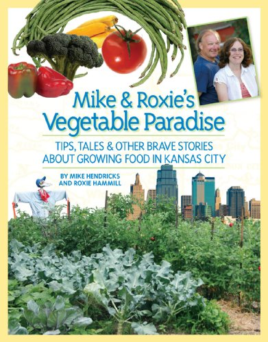 Mike and Roxie's Vegetable Paradise: Tips, Tales & Other Brave Stories About Growing Food in Kansas City