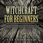 Witchcraft for Beginners: A Guide to Contemporary Witchcraft, Different Types of Witches, Wicca, and Spells for the Beginner Witch | Lisa Chamberlain