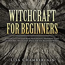 Witchcraft for Beginners: A Guide to Contemporary Witchcraft, Different Types of Witches, Wicca, and Spells for the Beginner Witch (       UNABRIDGED) by Lisa Chamberlain Narrated by Kris Keppeler