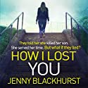 How I Lost You Audiobook by Jenny Blackhurst Narrated by Jennifer Ness