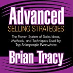 Advanced Selling Strategies: The Proven System of Sales Ideas, Methods, and Techniques Used by Top Salespeople Everywhere | Brian Tracy