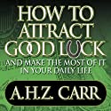 How to Attract Good Luck: And Make the Most of it in Your Daily Life (       UNABRIDGED) by Albert H. Carr Narrated by Mitch Horowitz
