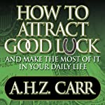 How to Attract Good Luck: And Make the Most of it in Your Daily Life | Albert H. Carr