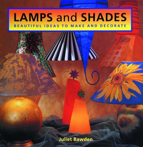 Lamps And Shades: Beautiful Ideas To Make And Decorate, Juliet Bawden