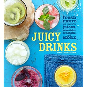 Juicy Drinks: Fresh Fruit and Vegetable Juices, Smoothies, Cocktails, and More