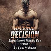 His Final Decision: Experiment Milked Dry, Book 3   Sadi Mckena