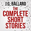 The Complete Short Stories Audiobook by J. G. Ballard Narrated by Ric Jerrrom, William Gaminara, Sean Barrett, William Hope, Jeff Harding