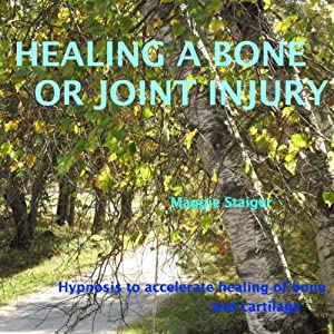 Healing a Bone or Joint Injury: Hypnosis to Accelerate Healing of Bone and Cartilage | [Maggie Staiger]