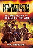 Total Destruction of the Tamil Tigers: The Rare Victory of Sri Lankas Long War