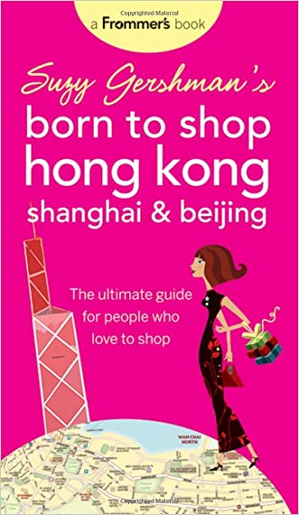 Suzy Gershman's Born to Shop Hong Kong, Shanghai & Beijing: The Ultimate Guide for People Who Love to Shop