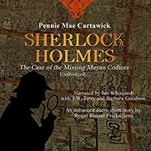 Sherlock Holmes: The Case of the Missing Mayan Codices: Sherlock Holmes (       UNABRIDGED) by Pennie Mae Cartawick Narrated by Ian Whitcomb, J.W. Terry, Barbara Goodson