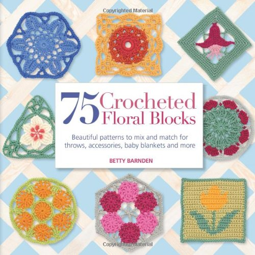 75 Crocheted Floral Blocks Beautiful Patterns to Mix and Match for Throws, Acce