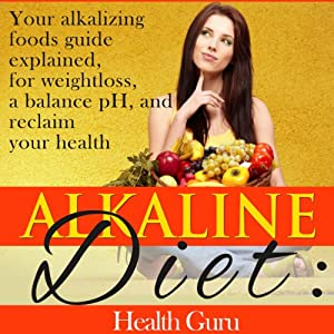 Alkaline Diet: Your Alkalizing Foods Guide Explained, for Weightloss, a Balance pH, and Reclaim your Health. | [Health Guru]
