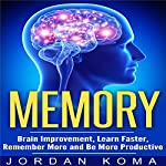 Memory: Brain Improvement, Learn Faster, Remember More and Be More Productive | Jordan Koma