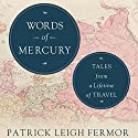 Words of Mercury: Tales from a Lifetime of Travel Audiobook by Patrick Leigh Fermor, Artemis Cooper - editor, Rolf Potts - foreword Narrated by Christopher Oxford