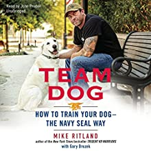 Team Dog: How to Train Your Dog - the Navy SEAL Way (       UNABRIDGED) by Mike Ritland Narrated by John Pruden
