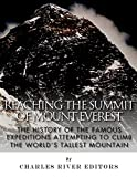 Reaching the Summit of Mount Everest: The History of the Famous Expeditions Attempting to Climb the Worlds Tallest Mountain