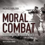 Moral Combat: Good and Evil in World War II | Michael Burleigh