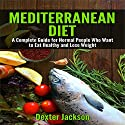 Mediterranean Diet: The Complete Guide with Meal Plan for Normal People Who Want to Eat Healthy and Lose Weight Audiobook by Dexter Jackson Narrated by Landis Davidson