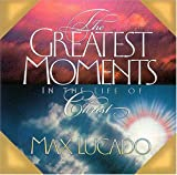 The Greatest Moments in the Life of Christ (0849954932) by Lucado, Max