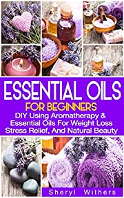 Essential Oils: For Beginners: DIY Using Aromatherapy & Essential Oils For Weight Loss, Stress Relief, And Natural Beauty (Essential Oils, DIY, Essential Oils for Beginners)