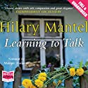 Learning to Talk (       UNABRIDGED) by Hilary Mantel Narrated by Patrick Moy, Anna Bentinck, Jane Collingwood