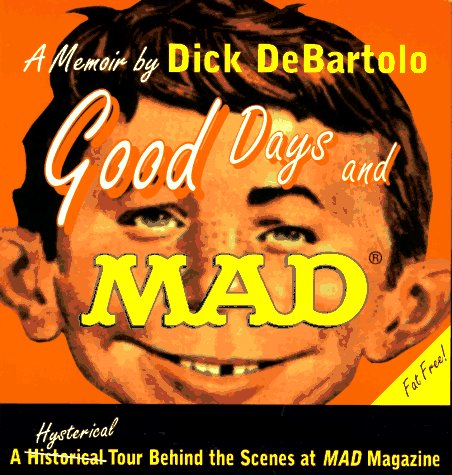 Good Days and Mad: A Hysterical Tour Behind the Scenes at Mad Magazine, Dick Debartolo