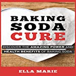 Baking Soda Cure: Discover the Amazing Power and Health Benefits of Baking Soda, Its History and Uses for Cooking, Cleaning, and Curing Ailments | Ella Marie