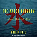 The Water Kingdom: A Secret History of China Audiobook by Philip Ball Narrated by Derek Perkins