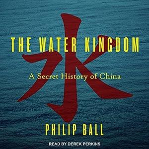 The Water Kingdom: A Secret History of China Hörbuch von Philip Ball Gesprochen von: Derek Perkins