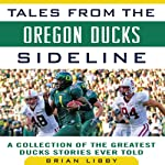 Tales from the Oregon Ducks Sideline: A Collection of the Greatest Ducks Stories Ever Told | Brian Libby