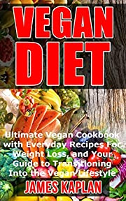 Vegan: Ultimate Vegan Cookbook with Everyday Recipes For Weight Loss, and Your Guide to Transitioning Into the Vegan Lifestyle (Vegan Mastery, Vegan Guide, Vegan 101, Vegan Cookbook)