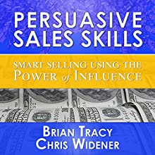 Persuasive Sales Skills: Smart Selling Using the Power of Influence  by Brian Tracy, Brad Worthley, Chris Widener Narrated by Brian Tracy, Brad Worthley, Chris Widener