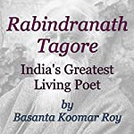 Rabindranath Tagore: India's Greatest Living Poet | Basanta Koomar Roy
