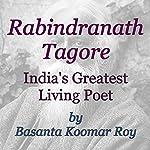 Rabindranath Tagore: India's Greatest Living Poet | Basanta Koomar Roy