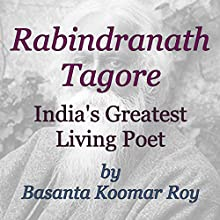 Rabindranath Tagore: India's Greatest Living Poet (       UNABRIDGED) by Basanta Koomar Roy Narrated by Chiquito Joaquim Crasto
