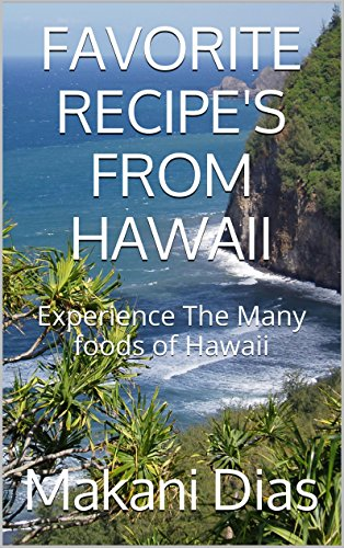 FAVORITE RECIPE'S FROM HAWAII: Experience The Many foods of Hawaii by Makani Dias