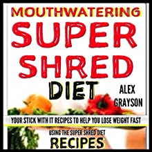 Mouth Watering Super Shred Diet Recipes: Your STICK WITH IT Recipes To Help You Lose Weight Fast Using The Super Shred Diet (       UNABRIDGED) by Alex Grayson Narrated by Jason McNeil