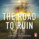 The Road to Ruin: The Global Elites' Secret Plan for the Next Financial Crisis Audiobook by James Rickards Narrated by James Rickards