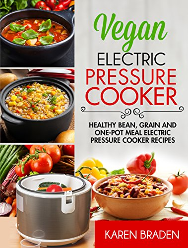 Vegan Electric Pressure Cooker: Healthy Bean, Grain And One-Pot Meal Electric Pressure Cooker Recipes by Karen Braden
