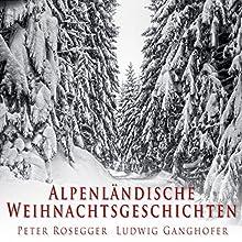 Alpenländische Weihnachtsgeschichten Hörbuch von Peter Rosegger, Ludwig Ganghofer Gesprochen von: Gerhard Acktun, Balbina Brauel
