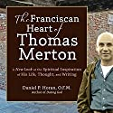 The Franciscan Heart of Thomas Merton: A New Look at the Spiritual Inspiration of His Life, Thought, and Writing (       UNABRIDGED) by Daniel P. Horan Narrated by Daniel P. Horan