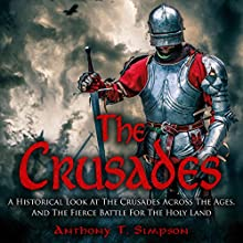 The Crusades: A Historical Look at the Crusades Across the Ages and the Fierce Battle for the Holy Land Audiobook by Anthony T. Simpson Narrated by Alan Munro