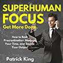 Superhuman Focus: How to Beat Procrastination, Manage Your Time, and Double Your Output Audiobook by Patrick King Narrated by Joe Hempel