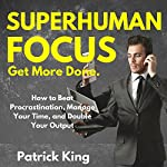 Superhuman Focus: How to Beat Procrastination, Manage Your Time, and Double Your Output | Patrick King